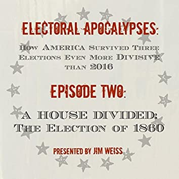 Electoral Apocalypses, Episode 2: A House Divided: The Election of 1860 and the Coming of the Civil War