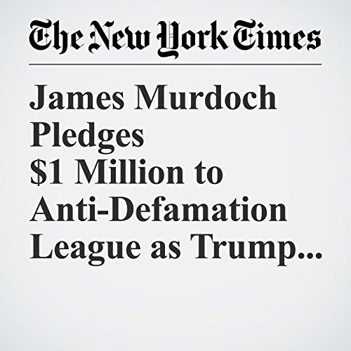 James Murdoch Pledges $1 Million to Anti-Defamation League as Trump Protest copertina