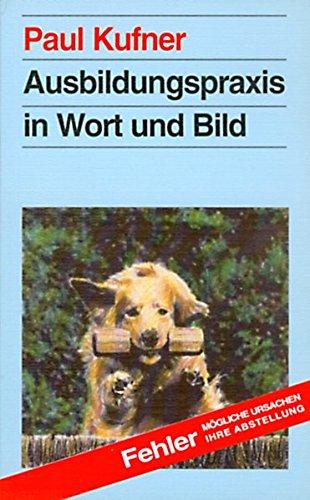 Ausbildungspraxis in Wort und Bild: Tips für Aufzucht - Pflege - Erziehung - Turnierhundsport - Kynologie