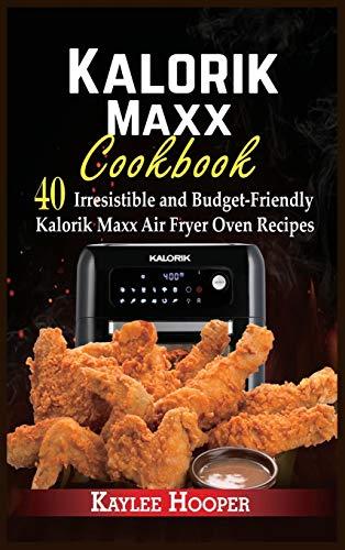 Kalorik Maxx Cookbook: 40 Irresistible and Budget-Friendly Kalorik Maxx Air Fryer Oven Recipes