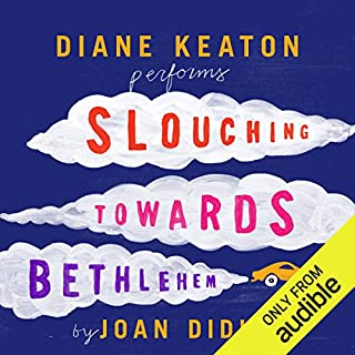 Slouching Towards Bethlehem                   Written by:                                                                                                                                 Joan Didion                               Narrated by:                                                                                                                                 Diane Keaton                      Length: 6 hrs and 52 mins     11 ratings     Overall 4.4