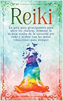 Reiki: La guía para principiantes para abrir los chakras, dominar la técnica oculta de la curación por reiki y acabar con las malas vibraciones para siempre
