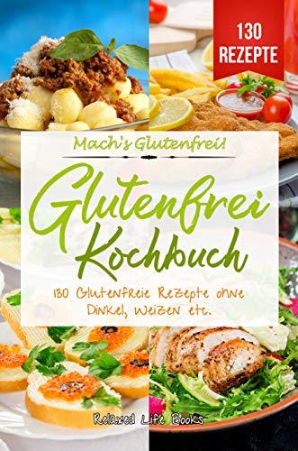 Mach's Glutenfrei!: Glutenfrei Kochbuch. 130 Glutenfreie Rezepte ohne Dinkel, Weizen etc. Glutenfrei Kochen und Backen für Anfänger