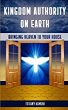 Kingdom Authority on Earth: Bringing Heaven to Your House