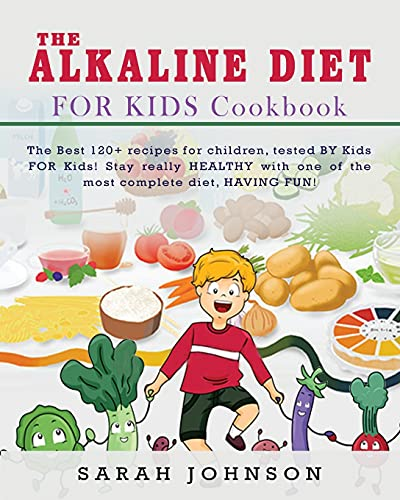 Alkaline Diet for Kids Cookbook: The Best 120+ recipes for children, tested BY Kids FOR Kids! Stay really HEALTHY with one of the most complete diet, HAVING FUN!