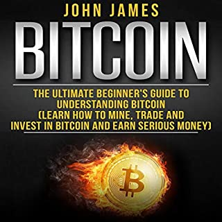 Bitcoin: The Ultimate Beginner's Guide to Understanding Bitcoin     Learn How to Mine, Trade and Invest in Bitcoin and Earn Serious Money              By:                                                                                                                                 John James                               Narrated by:                                                                                                                                 Matyas J.                      Length: 1 hr and 32 mins     1 rating     Overall 4.0