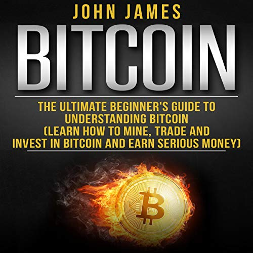 Bitcoin: The Ultimate Beginner's Guide to Understanding Bitcoin: Learn How to Mine, Trade and Invest in Bitcoin and Earn Serious Money