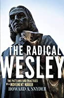The Radical Wesley: The Patterns and Practices of a Movement Maker