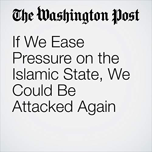 If We Ease Pressure on the Islamic State, We Could Be Attacked Again audiobook cover art
