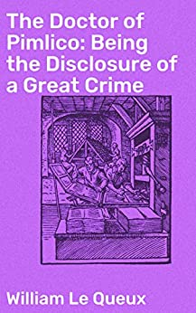 The Doctor of Pimlico: Being the Disclosure of a Great Crime by [William Le Queux]