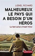 Malheureux le pays qui a besoin d'un héros - La fabrication d'Adolf Hitler de Lionel Richard