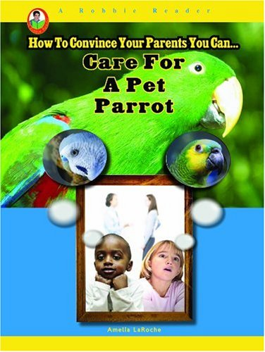 Care for a Pet Parrot (Robbie Reader: How to Convince Your Parents You Can)