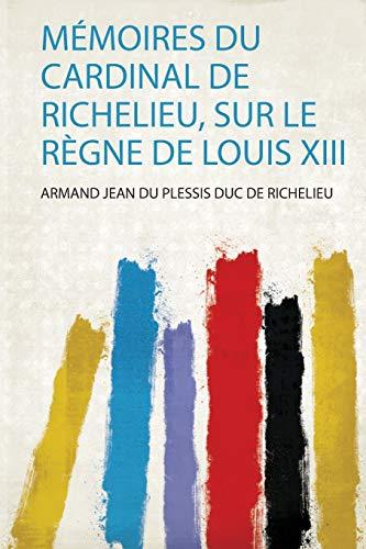 Mémoires Du Cardinal De Richelieu, Sur Le Règne De Louis Xii