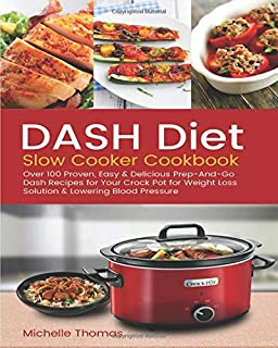 DASH Diet Slow Cooker Cookbook: Over 100 Proven, Easy & Delicious Prep-And-Go Dash Recipes for Your Crock Pot for Weight Loss Solution & Lowering Blood Pressure