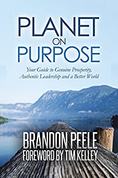 Planet on Purpose: Your Guide to Genuine Prosperity, Authentic Leadership and a Better World by [Brandon Peele, Tim Kelley]