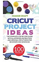Cricut Project Ideas: 100 Projects: The complete, step by Step guide with illustrated instruction and original Cricut Ideas for beginners and advanced