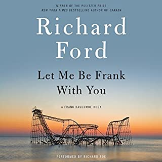 Let Me Be Frank with You     A Frank Bascombe Book              By:                                                                                                                                 Richard Ford                               Narrated by:                                                                                                                                 Richard Poe                      Length: 6 hrs and 23 mins     166 ratings     Overall 4.0