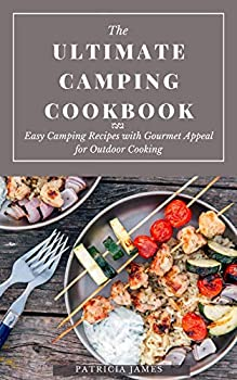 The Ultimate Camping Cookbook  Easy Camping Recipes with Gourmet Appeal for Outdoor Cooking