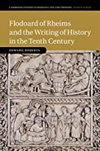 Flodoard of Rheims and the Writing of History in the Tenth Century (Cambridge Studies in Medieval Life and Thought: Fourth Series Book 113)