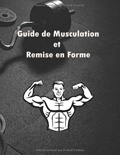 Guide de Musculation et Remise en Forme: Mieux qu'un professeur - un guide qui vous accompagne pour votre remise en forme