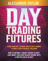 Day Trading Futures: Learn how Day Trading and Futures Work to Build your Financial Freedom. How to Become a Smart Trader to Don't Lose Money and Earn Passive Income with a Positive ROI in 19 Days