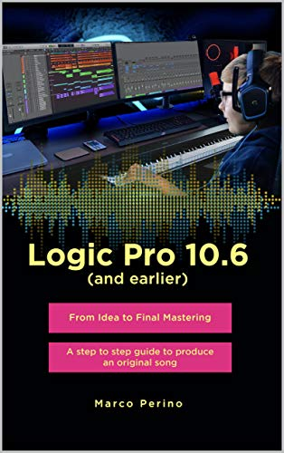 Logic Pro 10.6 (and earlier) - From Idea to Final Mastering : A step by step guide to produce an original song (English Edition)