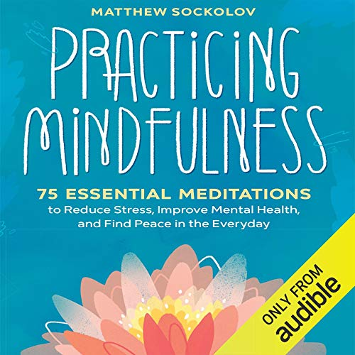 Practicing Mindfulness     75 Essential Meditations for Finding Peace in the Everyday              By:                                                                                                                                 Matthew Sockolov                               Narrated by:                                                                                                                                 Daniel Henning                      Length: 4 hrs and 47 mins     6 ratings     Overall 4.3