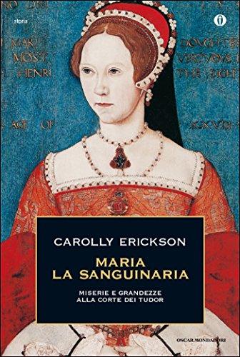Maria la Sanguinaria: Miserie e grandezze alla corte dei Tudor (Oscar storia Vol. 276)