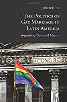 The Politics of Gay Marriage in Latin America: Argentina, Chile, and Mexico by Jordi D?ez(2016-09-29)