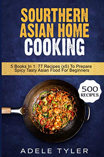 Sourthern Asian Home Cooking: 5 Books In 1: 77 Recipes (x5) To Prepare Spicy Tasty Asian Food For Beginners