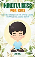 Mindfulness For Kids: How to Help Your Child to Stay Calm, Happy and in Control. With Practical Types, and Guided Meditation