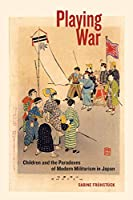 Playing War: Children and the Paradoxes of Modern Militarism in Japan
