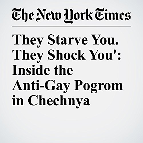 'They Starve You. They Shock You': Inside the Anti-Gay Pogrom in Chechnya copertina