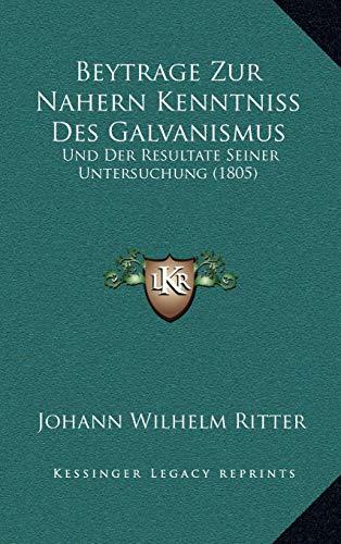 Beytrage Zur Nahern Kenntniss Des Galvanismus: Und Der Resultate Seiner Untersuchung (1805)