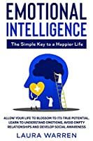 Emotional Intelligence: The Simple Key to a Happier Life: Allow Your Life to Blossom to its True Potential. Learn to Understand Emotions, Avoid Empty Relationships and Develop Social Awareness
