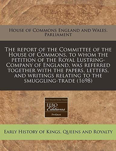The Report of the Committee of the House of Commons, to Whom the Petition of the Royal Lustring-Company of England, Was Referred Together with the ... Relating to the Smuggling-Trade (1698)