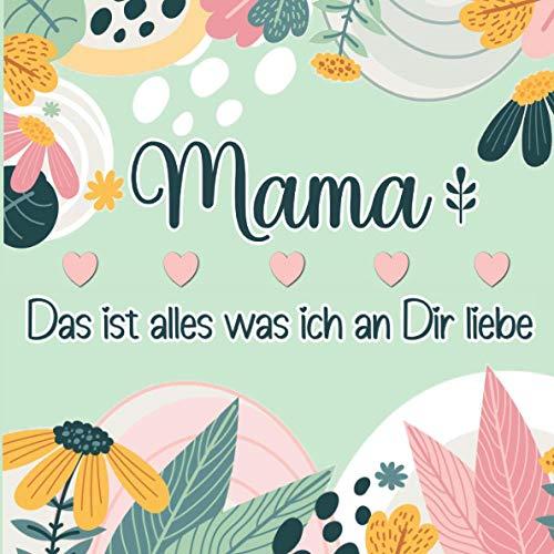Mama Das ist alles was ich an Dir liebe: Farbenfrohes Geschenkbuch zum Ausfüllen & Personalisieren, um seine Liebe für die eigene Mutter auszudrücken