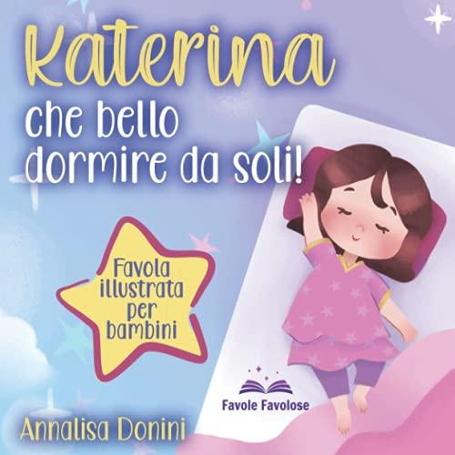 """Katerina che bello dormire da soli: Favola illustrata per bambini. Il viaggio di una bambina capricciosa che imparerà quanto il dormire nel proprio letto sia """"roba da super eroi""""!"""