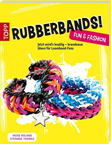 Rubberbands! Fun & Fashion: Jetzt wird's knallig - brandneue Ideen für Loomband-Fans