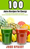 100 Juice Recipes for Energy: A fruit and vegetable smoothie juicing guide. Healthy energy boosts to...