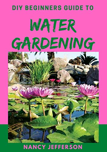 DIY Beginners Guide to Water Gardening: Perfect Manual To a Beautiful and Serene Water Garden