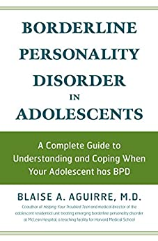 Borderline Personality Disorder in Adolescents: A Complete Guide to Understanding and Coping When Your Adolescent Has BPD by [Blaise A. Aguirre]