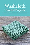Washcloth Crochet Projects: Simple Crochet Washcloths and Dishcloths Patterns: Washcloths Patterns