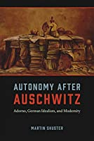Autonomy After Auschwitz: Adorno, German Idealism, and Modernity