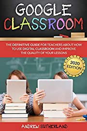 GOOGLE CLASSROOM: The Definitive Guide for Teachers about How to Use Digital Classroom and Improve the Quality of Your Lessons. 2020 Edition