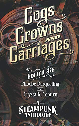 Cogs, Crowns, and Carriages: A Steampunk Anthology (Second Edition) by [Phoebe Darqueling, Crysta K. Coburn]