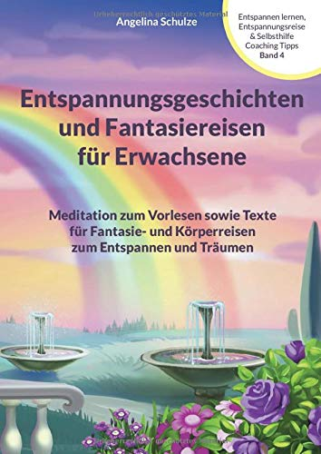 Entspannungsgeschichten und Fantasiereisen für Erwachsene: Meditation zum Vorlesen sowie Texte für Fantasie- und Körperreisen zum Entspannen und ... & Selbsthilfe Coaching Tipps, Band 4)