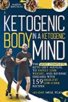 A Ketogenic Body in Ketogenic Mind: The Most Complete Keto Diet Manual To Safely Lose Weight, And Reverse Diseases With 159 High-Fat And Low-Carb Recipes + 21-Day Meal Plan