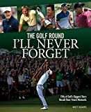 The Golf Round I ll Never Forget: Fifty of Golf s Biggest Stars Recall Their Finest Moments