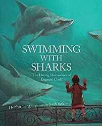 Swimming with the Sharks: The Daring Discoveries of Eugenie Clark by Heather Lang, illustrated by Jordi Solano